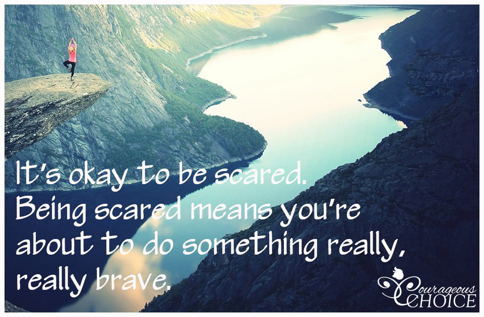 It is ok to be scared. Being scared means you're about to do something really, really brave.
